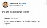 STAY OFF THE WEEDUHH 😂: Stephen A Smith  @stephenasmith  Please go get drug tested  Guwop @Kordy117  @stephenasmith Are the Knicks making the  playoffs? STAY OFF THE WEEDUHH 😂