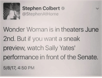 Memes, Stephen, and Home: Stephen Colbert  @Stephen At Home  Wonder Woman is in theaters June  2nd. But if you want a sneak  preview, watch Sally Yates'  performance in front of the Senate.  5/8/17, 4:50 PM