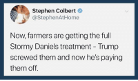 colbert: Stephen Colbert  @StephenAtHome  Now, farmers are getting the full  Stormy Daniels treatment - Trump  screwed them and now he's paying  them off.