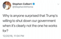 colbert: Stephen Colbert  @StephenAtHome  Why is anyone surprised that Trump's  willing to shut down our government  when it's clearly not the one he works  for?  12/20/18, 11:04 PM