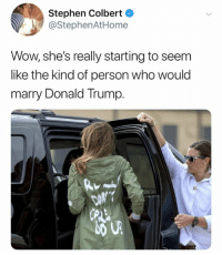 Donald Trump, Stephen, and Wow: Stephen Colbert  @StephenAtHome  Wow, shes really starting to seem  like the kind of person who would  marry Donald Trump.