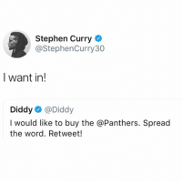 """Memes, Stephen, and Stephen Curry: Stephen Curry  @StephenCurry30  I want in!  Diddy@Diddy  I would like to buy the @Panthers. Spread  the word. Retweet! StephCurry says """"I Want In"""" as a response to Diddy's tweet about wanting to purchase the CarolinaPanthers! 🏈😳🙌 @StephenCurry30 @Diddy WSHH"""