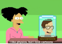 "Love, Stephen, and Tumblr: STEPHEN HAWHING  1 like physics, but I love cartoons <p><a href=""http://scifiseries.tumblr.com/post/155450508434/as-a-physics-absolvent-who-has-a-job-that-has"" class=""tumblr_blog"">scifiseries</a>:</p>  <blockquote><p>As a physics absolvent who has a job that has nothing to do with physics, this is my favorite quote</p></blockquote>"