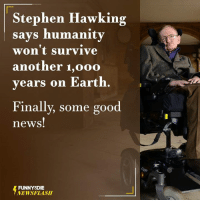 Dank, Stephen, and Stephen Hawking: Stephen Hawking  says humanity  won't survive  another 1,ooo  years on Earth.  Finally, some good  news!  FUNNY DIE  NEWSFLASH