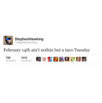 Funny, Stephen Hawking, and Hawking: Stephen Hawking  @stephenhawking  February 14th ain't nothin but a taco Tuesday  799  1210  RETWEETS FAVORITES His intelligence level never ceases to amaze me
