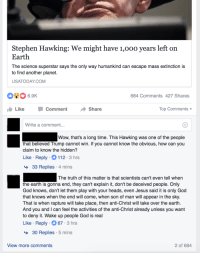 "Facebook, God, and Jesus: Stephen Hawking: We might have 1,00o years left on  Earth  The science superstar says the only way humankind can escape mass extinction is  to find another planet.  USATODAYCOM  6.9K  684 Comments 427 Shares  LikeComment Share  Top Comments  Write a comment  Wow, that's a long time. This Hawking was one of the people  that believed Trump cannot win. If you cannot know the obvious, how can you  claim to know the hidden?  Like Reply 112 3 hrs  33 Replies 4 mins  The truth of this matter is that scientists can't even tell when  the earth is gonna end, they can't explain it, don't be deceived people. Only  God knows, don't let them play with your heads, even Jesus said it is only God  that knows when the end will come, when son of man will appear in the sky  That is when rapture will take place, then anti-Christ will take over the earth.  And you and I can feel the activities of the anti-Christ already unless you want  to deny it. Wake up people God is real  Like Reply 67 3 hrs  >30 Replies 5 mins  View more comments  2 of 684 <p><a href=""http://memehumor.tumblr.com/post/153310416828/facebook-news-is-a-cancer"" class=""tumblr_blog"">memehumor</a>:</p>  <blockquote><p>Facebook News is a Cancer</p></blockquote>"