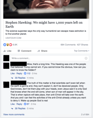 Facebook, God, and Jesus: Stephen Hawking: We might have 1,00o years left on  Earth  The science superstar says the only way humankind can escape mass extinction is  to find another planet.  USATODAYCOM  6.9K  684 Comments 427 Shares  LikeComment Share  Top Comments  Write a comment  Wow, that's a long time. This Hawking was one of the people  that believed Trump cannot win. If you cannot know the obvious, how can you  claim to know the hidden?  Like Reply 112 3 hrs  33 Replies 4 mins  The truth of this matter is that scientists can't even tell when  the earth is gonna end, they can't explain it, don't be deceived people. Only  God knows, don't let them play with your heads, even Jesus said it is only God  that knows when the end will come, when son of man will appear in the sky  That is when rapture will take place, then anti-Christ will take over the earth.  And you and I can feel the activities of the anti-Christ already unless you want  to deny it. Wake up people God is real  Like Reply 67 3 hrs  >30 Replies 5 mins  View more comments  2 of 684 memehumor:  Facebook News is a Cancer