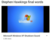Microsoft, Stephen, and Windows: Stephen Hawkings final words  Microsoft  Windows  xp  xpwallpaper org  Microsoft Windows XP Shutdown Sound  2.3M views <p>F</p>