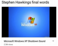 "Dank, Meme, and Microsoft: Stephen Hawkings final words  Windows  xp  Microsoft Windows XP Shutdown Sound  2.3M views <p>rip via /r/dank_meme <a href=""http://ift.tt/2pb3R0B"">http://ift.tt/2pb3R0B</a></p>"