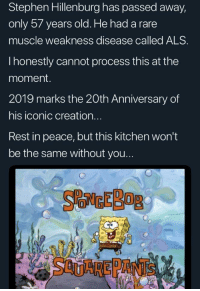 How Old Is Spongebob: Stephen Hillenburg has passed away,  only 57 years old. He had a rare  muscle weakness disease called ALS  I honestly cannot process this at the  moment.  2019 marks the 20th Anniversary of  his iconic creation...  Rest in peace, but this kitchen won't  be the same without you...  SCUAREPANTS