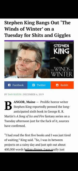 """Literary madlad: Stephen King Bangs Out 'The  Winds of Winter' on a  Tuesday for Shits and Giggles  a1 NEW YORK TIMES BESTSELLING AUTHOR  STEPHEN  KING  THE WINDS OF  WINTER  Full story: hard-drive.net  f Facebook  Reddit  Twitter  BY DAN KOZUH 