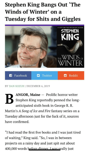 """Just for funsies (link in comments): Stephen King Bangs Out """"The  Winds of Winter' on a  Tuesday for Shits and Giggles  #1 NEW YORK TIMES BESTSELLING AUTHOR  STEPHEN  KING  THE WINDS OF  WINTER  Full story: hard-drive.net  A Facebook  9 Twitter  Reddit  BY DAN KOZUH 