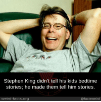 king: Stephen King didn't tell his kids bedtime  stories; he made them tell him stories.  weird-facts.org  @facts weird