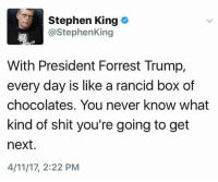 Shit, Stephen, and Trump: Stephen King  o  @Stephen King  With President Forrest Trump,  every day is like a rancid box of  chocolates. You never know what  kind of shit you're going to get  next  4/11/17, 2:22 PM (S)