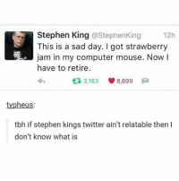 same me !!!: Stephen King @Stephen King  12h  This is a sad day. got strawberry  a!a jam in my computer mouse. Now  I  have to retire.  t 3,183  8,699  M  typheus  tbh if stephen kings twitter ain't relatable then l  don't know what is same me !!!