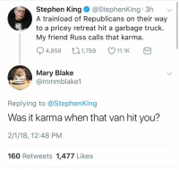 "Bad, Fucking, and Sorry: Stephen King@StephenKing 3h  A trainload of Republicans on their way  to a pricey retreat hit a garbage truck  My friend Russ calls that karma  4,858 1,759 11.1K  Mary Blake  @mmmblake1  Replying to @StephenKing  Was it karma when that van hit you?  2/1/18, 12:48 PM  160 Retweets 1,477 Likes <p><a href=""https://thetransgenderoffender.tumblr.com/post/170545093910/yourownpetard-libertarirynn-the-innocent-truck"" class=""tumblr_blog"">thetransgenderoffender</a>:</p> <blockquote> <p><a href=""https://yourownpetard.tumblr.com/post/170544339014/libertarirynn-the-innocent-truck-driver-fucking"" class=""tumblr_blog"">yourownpetard</a>:</p>  <blockquote> <p><a href=""https://libertarirynn.tumblr.com/post/170544274549/the-innocent-truck-driver-fucking-died-you-piece"" class=""tumblr_blog"">libertarirynn</a>:</p> <blockquote><p>The innocent truck driver fucking died you piece of garbage.</p></blockquote> <p>It is with deep sadness that I must report that The Liberals are at it again.</p> </blockquote>  <p>Not that it makes it much better but within five minutes he realised the driver died and apologised.</p> </blockquote> <p>Barely.  </p><blockquote><p> After being criticised for the post, he added: ""Of COURSE sorry the truck driver died.""  <br/></p><p>He later followed up with a longer apology, writing: ""A rather thoughtless tweet from me concerning the train-truck crash, for which I apologise (if one is necessary). It should be pointed out, too, that those Republican politicians, who can be heartless when they vote, immediately got out to help.""</p></blockquote> In other words ""yeah OK fine I'm sorry a guy died in that tragic incident I celebrated just because it inconvenienced people I don't like but Republicans are still meanieheads so anyway you can kind of see where I was coming from"" Here's a tip Stephen: if your ""apology"" includes snide mentions of how bad you think another group of people are, you're deflecting and it's not a real apology."