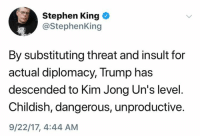 Stephen, Trump, and Childish: Stephen King  @StephenKing  By substituting threat and insult for  actual diplomacy, Trump has  descended to Kim Jong Un's level  Childish, dangerous, unproductive.  9/22/17, 4:44 AM (S)