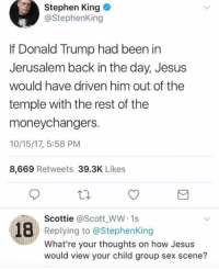 Donald Trump, Group Sex, and Jesus: Stephen King .  @StephenKing  If Donald Trump had been in  Jerusalem back in the day, Jesus  would have driven him out of the  temple with the rest of the  moneychangers.  10/15/17, 5:58 PM  8,669 Retweets 39.3K Likes  Scottie @Scott WW 1s  Replying to @StephenKing  What're your thoughts on how Jesus  would view your child group sex scene?