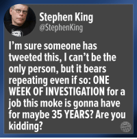 Stephen, Bears, and Stephen King: Stephen King  @StephenKing  I'm sure someone has  tweeted this, I can't be the  only person, but it bears  repeating even if so: ONE  WEEK OF INVESTIGATION for a  job this moke is gonna have  for maybe 35 YEARS? Are you  kidding?  Other98