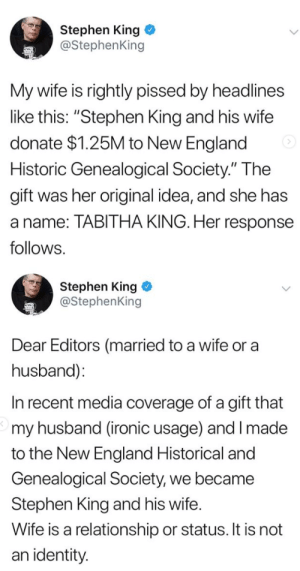 """editors: Stephen King  @StephenKing  My wife is rightly pissed by headlines  like this: """"Stephen King and his wife  donate $1.25M to New England  Historic Genealogical Society."""" The  gift was her original idea, and she has  a name: TABITHA KING. Her response  follows.   Stephen King  @StephenKing  Dear Editors (married to a wife or a  husband):  In recent media coverage of a gift that  my husband (ironic usage) and I made  to the New England Historical and  Genealogical Society, we became  Stephen King and his wife.  Wife is a relationship or status. It is not  an identity"""