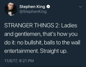 Stephen, Tumblr, and Blog: Stephen King  @StephenKing  STRANGER THINGS 2: Ladies  and gentlemen, that's how you  do it: no bullshit, balls to the wall  entertainment. Straight up  11/8/17, 9:21 PM ankhesnamun:What a legend. The King has spoken.