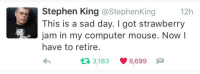 Stephen, Computer, and Mouse: Stephen King @StephenKing  This is a sad day. I got strawberry  jam in my computer mouse. Now l  have to retire.  12h  3,183 8,699
