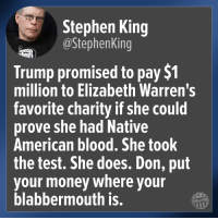 Stephen King: Stephen King  @StephenKing  Trump promised to pay $1  million to Elizabeth Warren's  favorite charity if she could  prove she had Native  American blood, She took  the test. She does. Don, put  your money where your  blabbermouth is.  Other98