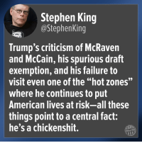 "Stephen, American, and Criticism: Stephen King  @StephenKing  Trump's criticism of McRaven  and McCain, his spurious draft  exemption, and his failure to  visit even one of the ""hot zones""  where he continues to put  American lives at risk-all these  things point to a central fact:  he's a chickenshit.  Other98"