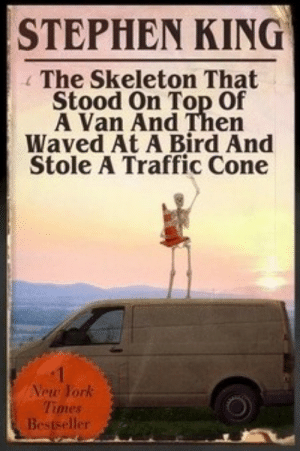 gamecubeeater:  MOTHERFUCKERS YOU AINT GONNA BELIEVE THIS : STEPHEN KING  The Skeleton That  Stood On Top Of  A Van And Then  Waved At A Bird And  Stole A Traffic Cone  Vew York  Times  er gamecubeeater:  MOTHERFUCKERS YOU AINT GONNA BELIEVE THIS