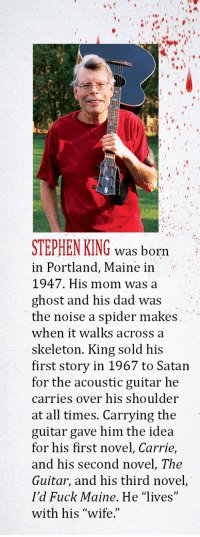 """Dad, Spider, and Stephen: STEPHEN KING was born  in Portland, Maine in  1947. His mom was a  ghost and his dad was  the noise a spider makes  when it walks across a  skeleton. King sold his  first story in 1967 to Satan  for the acoustic guitar he  carries over his shoulder  at all times. Carrying the  guitar gave him the idea  for his first novel, Carrie,  and his second novel, The  Guitar, and his third novel,  I'd Fuck Maine. He """"lives""""  with his """"wife. <p><a href=""""http://keatonpatti.tumblr.com/post/167123891004/about-the-author-stephen-king"""" class=""""tumblr_blog"""">keatonpatti</a>:</p><blockquote><p style=""""""""> About The Author: Stephen King<br/><br/></p></blockquote>"""