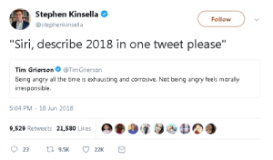 """Siri, Stephen, and Time: Stephen Kinsella  @stephenkinsella  Follow  """"Siri, describe 2018 in one tweet please""""  Tim Grierson@TimGrierson  Being angry all the time is exhausting and corrosive. Not being angry feels morally  irresponsible  5:04 PM- 18 Jun 2018  9,529 Retweets 21,580 Likes  -.O  9"""
