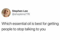 Stephen, Best, and Irl: Stephen Lee  @shopkins776  Which essential oil is best for getting  people to stop talking to you Me irl