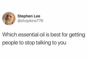Dank, Memes, and Stephen: Stephen Lee  @shopkins776  Which essential oil is best for getting  people to stop talking to you danktoday:  Me irl by ory1994 MORE MEMES  The smelly one