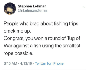 Iphone, Stephen, and Twitter: Stephen Lehman  @nLehmansTerms  People who brag about fishing trips  crack me up.  Congrats, you won a round of Tug of  War against a fish using the smallest  rope possible.  3:15 AM-4/13/19 Twitter for iPhone Bass master