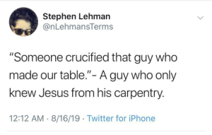 "Iphone, Jesus, and Stephen: Stephen Lehman  @nLehmansTerms  ""Someone crucified that guy who  made our table.""- A guy who only  II  knew Jesus from his carpentry  12:12 AM 8/16/19 Twitter for iPhone The lord's table,"