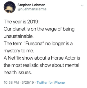 "Iphone, Netflix, and Stephen: Stephen Lehman  @nLehmansTerms  The year is 2019  Our planet is on the verge of being  unsustainable  The term ""Fursona"" no longer is a  mystery to me  A Netflix show about a Horse Actor is  the most realistic show about mental  health issues  10:58 PM 5/25/19 Twitter for iPhone So just to recap"