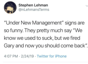 "Funny, Iphone, and Stephen: Stephen Lehman  @nLehmansTerms  ""Under New Management"" signs are  so funny. They pretty much say ""We  know we used to suck, but we fired  Gary and now you should come back""  4:07 PM 2/24/19 Twitter for iPhone Won't you try us again?"