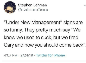 "Funny, Iphone, and Stephen: Stephen Lehman  @nLehmansTerms  ""Under New Management"" signs are  so funny. They pretty much say ""We  know we used to suck, but we fired  Gary and now you should come back""  4:07 PM.2/24/19 Twitter for iPhone Pretty much.. 🤷‍♂️😅 https://t.co/WIuHG0M0Ln"