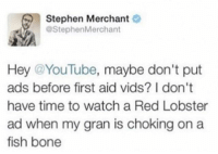 Memes, Stephen, and youtube.com: Stephen Merchant  @Stephen Merchant  Hey YouTube, maybe don't put  ads before first aid vids? I don't  have time to watch a Red Lobster  ad when my gran is choking on a  fish bone Just a thought