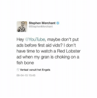 love stephen merchant: Stephen Merchant  @StephenMerchant  Hey @YouTube, maybe don't put  ads before first aid vids? I don't  have time to watch a Red Lobster  ad when my gran is choking on a  fish bone  Vertaal vanuit het Engels  08-04-15 15:45 love stephen merchant