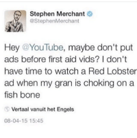 Funny, Memes, and Stephen: Stephen Merchant  @StephenMerchant  Hey @YouTube, maybe don't put  ads before first aid vids? I don't  have time to watch a Red Lobster  ad when my gran is choking on a  fish bone  Vertaal vanuit het Engels  08-04-15 15:45 Happy Fourth of July! clean cleanfunny cleanhilarious cleanposts cleanpictures cleanaccount funny funnyaccount funnypictures funnyposts funnyclean funnyhilarious