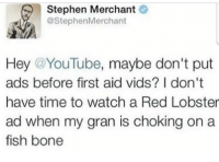 Stephen, youtube.com, and Red Lobster: Stephen Merchant  @StephenMerchant  Hey @YouTube, maybe don't put  ads before first aid vids? I don't  have time to watch a Red Lobster  ad when my gran is choking on a  fish bone