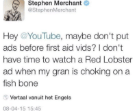consider it: Stephen Merchant  @StephenMerchant  Hey @YouTube, maybe don't put  ads before first aid vids? I don't  have time to watch a Red Lobster  ad when my gran is choking on a  fish bone  Vertaal vanuit het Engels  08-04-15 15:45 consider it