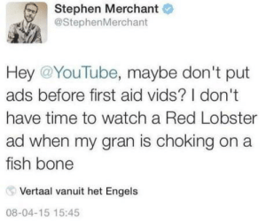 Stephen, youtube.com, and Red Lobster: Stephen Merchant  @StephenMerchant  Hey @YouTube, maybe don't put  ads before first aid vids? I don't  have time to watch a Red Lobster  ad when my gran is choking on a  fish bone  Vertaal vanuit het Engels  08-04-15 15:45 Youtube ads