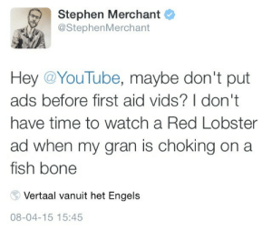 Stephen, youtube.com, and Red Lobster: Stephen Merchant  @StephenMerchant  Hey @YouTube, maybe don't put  ads before first aid vids? I don't  have time to watch a Red Lobster  ad when my gran is choking on a  fish bone  Vertaal vanuit het Engels  08-04-15 15:45