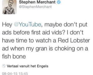 het: Stephen Merchant  @StephenMerchant  Hey @YouTube, maybe don't put  ads before first aid vids? I don't  have time to watch a Red Lobster  ad when my gran is choking on a  fish bone  Vertaal vanuit het Engels  08-04-15 15:45