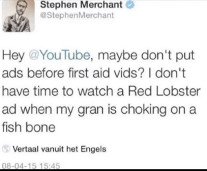 YouTube: Nah, let her die, we need our money.: Stephen Merchant  @StephenMerchant  Hey @YouTube, maybe don't put  ads before first aid vids? I don't  have time to watch a Red Lobster  ad when my gran is choking on a  fish bone  Vertaal vanuit het Engels  08-04-15 15:45 YouTube: Nah, let her die, we need our money.