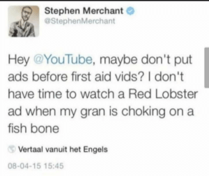 1 of 2: Stephen Merchant  @StephenMerchant  Hey @YouTube, maybe don't put  ads before first aid vids? I don't  have time to watch a Red Lobster  ad when my gran is choking on a  fish bone  Vertaal vanuit het Engels  08-04-15 15:45 1 of 2