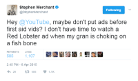Stephen, youtube.com, and Red Lobster: Stephen Merchante  @StephenMerchant  Following  Hey @YouTube, maybe don't put ads before  first aid vids? I don't have time to watch a  Red Lobster ad when my gran is choking on  a fish bone  RETWEETS  LIKES  585  2:45 PM - 8 Apr 2015  4,29 t: 585  1.1K