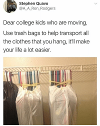 This is a real life hack, lol: Stephen Quavo  @AA_Ron_Rodgers  Dear college kids who are moving,  Use trash bags to help transport all  the clothes that you hang, it'll make  your life a lot easier This is a real life hack, lol